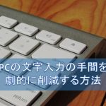 単語登録機能を使って、パソコンでの文字入力をスピードアップ