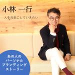 小林一行さんのパーソナルブランディング秘話(4)